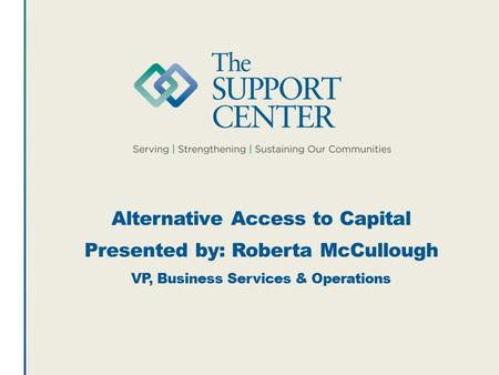 Alternative Access to Capital Presented by: Roberta McCullough VP, Business Services & Operations.