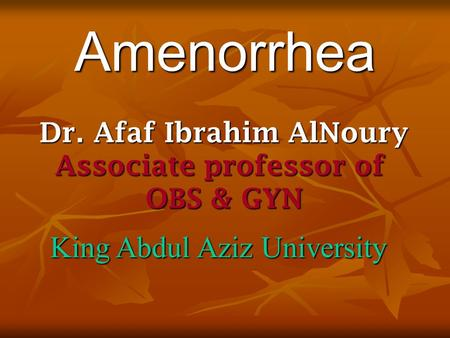 Dr. Afaf Ibrahim AlNoury Associate professor of OBS & GYN King Abdul Aziz University Amenorrhea.