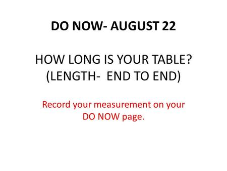 DO NOW- AUGUST 22 HOW LONG IS YOUR TABLE? (LENGTH- END TO END) Record your measurement on your DO NOW page.