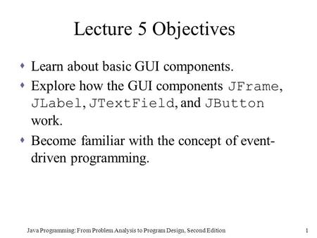 Java Programming: From Problem Analysis to Program Design, Second Edition1 Lecture 5 Objectives  Learn about basic GUI components.  Explore how the GUI.