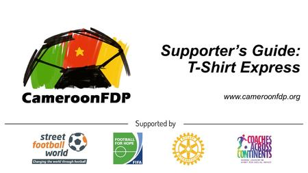 Supporter's Guide: T-Shirt Express www.cameroonfdp.org.