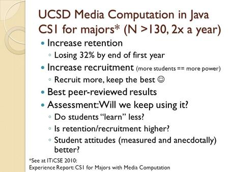 UCSD Media Computation in Java CS1 for majors* (N >130, 2x a year) Increase retention ◦ Losing 32% by end of first year Increase recruitment (more students.