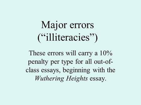"Major errors (""illiteracies"") These errors will carry a 10% penalty per type for all out-of- class essays, beginning with the Wuthering Heights essay."