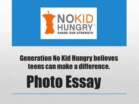 Generation No Kid Hungry believes teens can make a difference. Photo Essay.