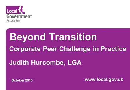 Beyond Transition Corporate Peer Challenge in Practice Judith Hurcombe, LGA October 2015 www.local.gov.uk.