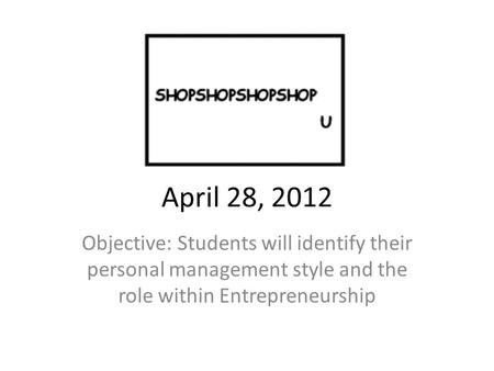April 28, 2012 Objective: Students will identify their personal management style and the role within Entrepreneurship.