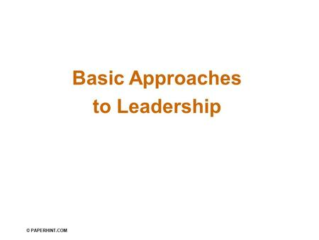 Basic Approaches to Leadership © PAPERHINT.COM. What Is Leadership? Leadership The ability to influence a group toward the achievement of goals Management.