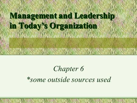 Management and Leadership in Today's Organization Chapter 6 *some outside sources used.