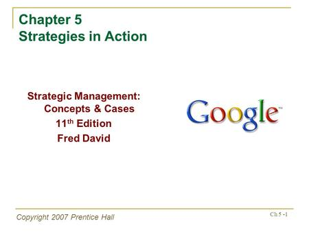 Copyright 2007 Prentice Hall Ch 5 -1 Chapter 5 Strategies in Action Strategic Management: Concepts & Cases 11 th Edition Fred David.