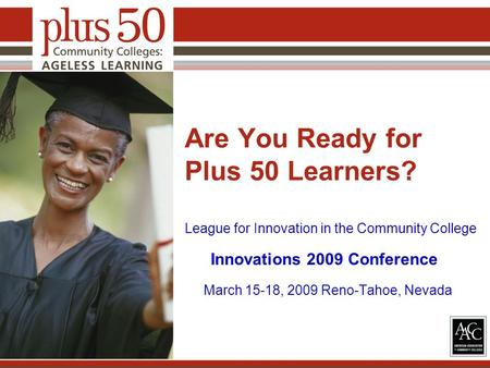 Are You Ready for Plus 50 Learners? League for Innovation in the Community College Innovations 2009 Conference March 15-18, 2009 Reno-Tahoe, Nevada.