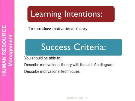 HUMAN RESOURCE Management BM Unit 2 - LO21 Success Criteria: Learning Intentions: You should be able to: Describe motivational theory with the aid of a.