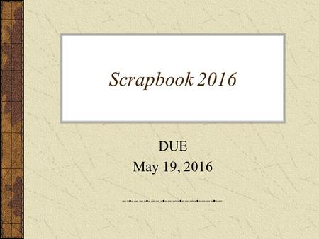 Scrapbook 2016 DUE May 19, 2016. Creative – 50 points Neat, complete, shows effort (including pictures for full credit!)
