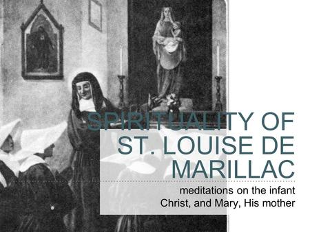 SPIRITUALITY OF ST. LOUISE DE MARILLAC meditations on the infant Christ, and Mary, His mother.