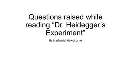 "Questions raised while reading ""Dr. Heidegger's Experiment"" By Nathaniel Hawthorne."