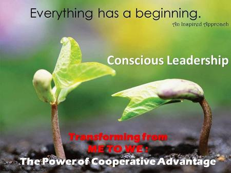 Conscious Leadership Conscious Leadership Transforming from ME TO WE : The Power of Cooperative Advantage.