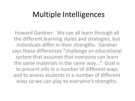 Multiple Intelligences Howard Gardner: We can all learn through all the different learning styles and strategies, but individuals differ in their strengths.