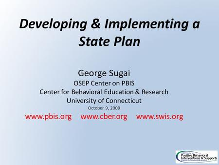 Developing & Implementing a State Plan George Sugai OSEP Center on PBIS Center for Behavioral Education & Research University of Connecticut October 9,