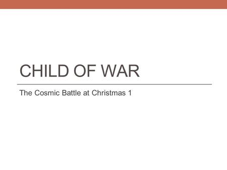 CHILD OF WAR The Cosmic Battle at Christmas 1. Introduction 1. Black, white and gray 2. Bloodshed at the birth of Jesus (Revelation 12 & Matthew 2) 3.
