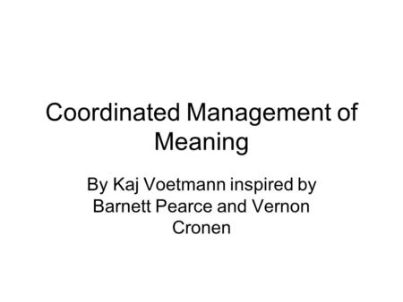 Coordinated Management of Meaning By Kaj Voetmann inspired by Barnett Pearce and Vernon Cronen.