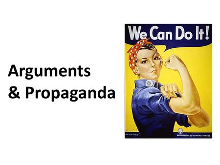 Arguments & Propaganda. Arguments States a problem States a thesis/claim (an opinion on the problem) Considers the other side of the claim Uses logic,