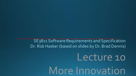 Lecture 10 More Innovation SE3821 Software Requirements and Specification Dr. Rob Hasker (based on slides by Dr. Brad Dennis)