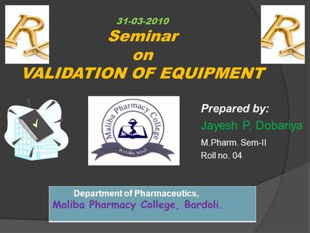 31-03-2010 Seminar on VALIDATION OF EQUIPMENT Prepared by: Jayesh P. Dobariya M.Pharm. Sem-II Roll no. 04 Department of Pharmaceutics, Maliba Pharmacy.