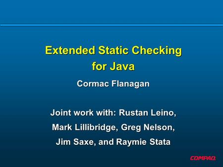 Extended Static Checking for Java Cormac Flanagan Joint work with: Rustan Leino, Mark Lillibridge, Greg Nelson, Jim Saxe, and Raymie Stata.