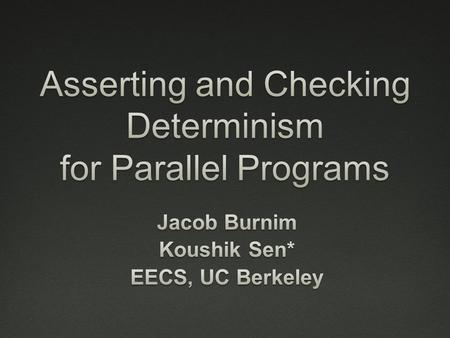 Motivation  Parallel programming is difficult  Culprit: Non-determinism Interleaving of parallel threads But required to harness parallelism  Sequential.