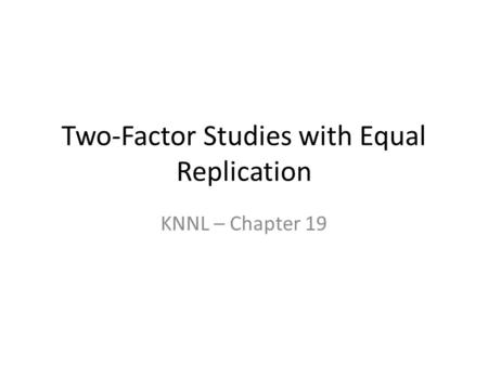 Two-Factor Studies with Equal Replication KNNL – Chapter 19.