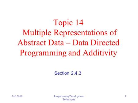 Fall 2008Programming Development Techniques 1 Topic 14 Multiple Representations of Abstract Data – Data Directed Programming and Additivity Section 2.4.3.