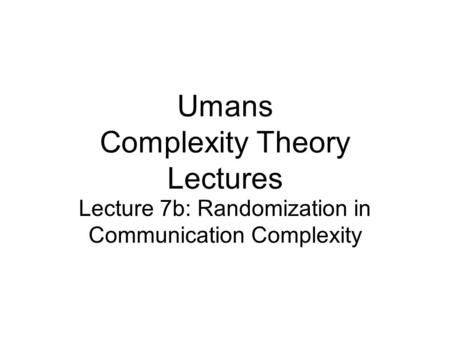 Umans Complexity Theory Lectures Lecture 7b: Randomization in Communication Complexity.