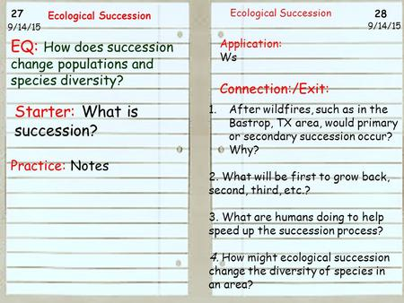 27 28 9/14/15 Ecological Succession 9/14/15 Starter: What is succession? Practice: Notes Ecological Succession Application: Ws Connection:/Exit: 1.After.