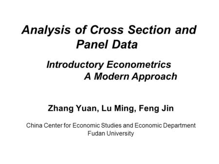 Analysis of Cross Section and Panel Data Introductory Econometrics A Modern Approach Zhang Yuan, Lu Ming, Feng Jin China Center for Economic Studies and.