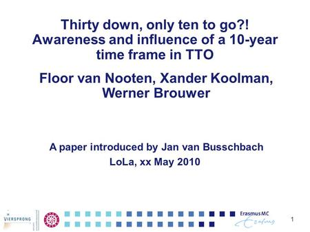 Thirty down, only ten to go?! Awareness and influence of a 10-year time frame in TTO Floor van Nooten, Xander Koolman, Werner Brouwer 1 A paper introduced.