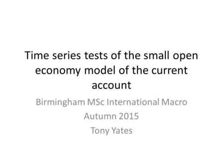 Time series tests of the small open economy model of the current account Birmingham MSc International Macro Autumn 2015 Tony Yates.