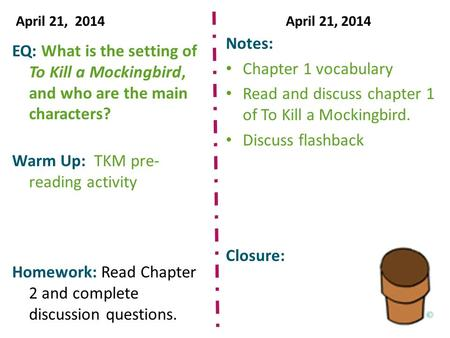 April 21, 2014April 21, 2014 EQ: What is the setting of To Kill a Mockingbird, and who are the main characters? Warm Up: TKM pre- reading activity Homework: