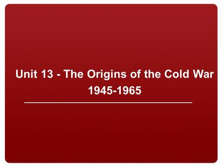 Unit 13 - The Origins of the Cold War 1945-1965. 2 I. Causes of the CW A. The Iron Curtain Winston Churchill gave the Iron Curtain speech in 1946 Map.