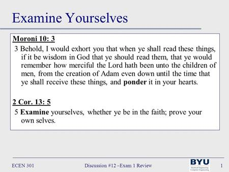 ECEN 301Discussion #12 –Exam 1 Review1 Examine Yourselves Moroni 10: 3 3 Behold, I would exhort you that when ye shall read these things, if it be wisdom.