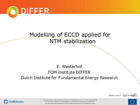 DIFFER is part ofand Modelling of ECCD applied for NTM stabilization E. Westerhof FOM Institute DIFFER Dutch Institute for Fundamental Energy Research.