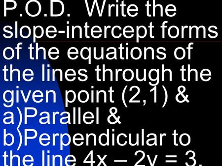 P.O.D. Write the slope-intercept forms of the equations of the lines through the given point (2,1) & a)Parallel & b)Perpendicular to the line 4x – 2y =