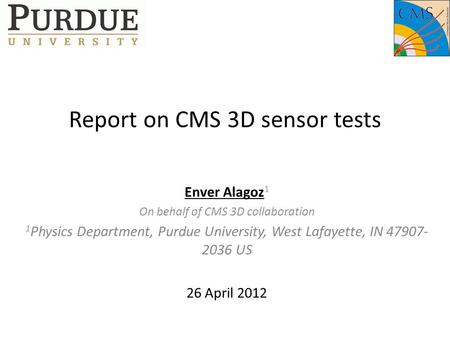 Report on CMS 3D sensor tests Enver Alagoz 1 On behalf of CMS 3D collaboration 1 Physics Department, Purdue University, West Lafayette, IN 47907- 2036.