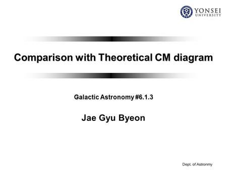 Dept. of Astronmy Comparison with Theoretical CM diagram Galactic Astronomy #6.1.3 Jae Gyu Byeon.