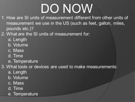 DO NOW 1.How are SI units of measurement different from other units of measurement we use in the US (such as feet, gallon, miles, pounds etc.)? 2.What.