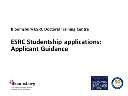 Bloomsbury ESRC Doctoral Training Centre ESRC Studentship applications: Applicant Guidance.