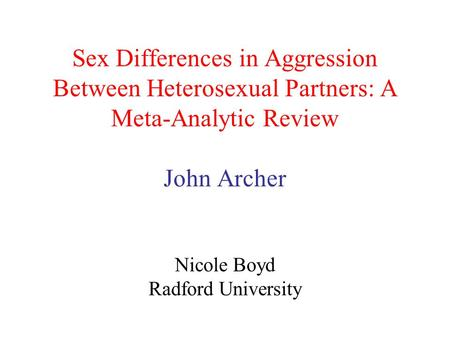 Sex Differences in Aggression Between Heterosexual Partners: A Meta-Analytic Review John Archer Nicole Boyd Radford University.
