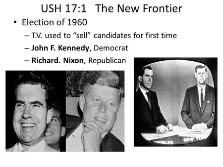"USH 17:1 The New Frontier Election of 1960 – T.V. used to ""sell"" candidates for first time – John F. Kennedy, Democrat – Richard. Nixon, Republican."
