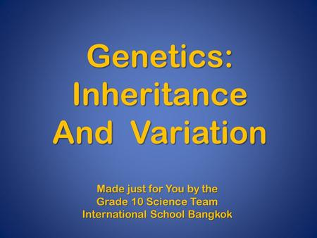 Genetics:Inheritance And Variation Made just for You by the Grade 10 Science Team International School Bangkok.