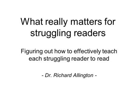 What really matters for struggling readers Figuring out how to effectively teach each struggling reader to read - Dr. Richard Allington -