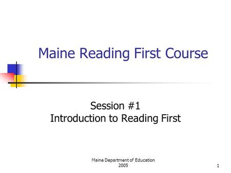 Maine Department of Education 20051 Maine Reading First Course Session #1 Introduction to Reading First.