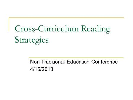 Cross-Curriculum Reading Strategies Non Traditional Education Conference 4/15/2013.